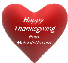 Happy Thanksgving to all of our friends and visitors - we are thankful and grateful for YOU - Motivation, Positive Thought Of the Day - From MotivateUs.com