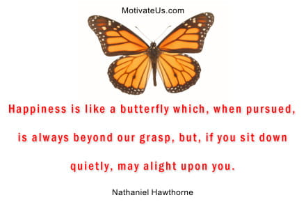Happiness is like a butterfly which, when pursued, is always beyond our grasp, but, if you sit down quietly, may alight upon you. - From MotivateUs.com