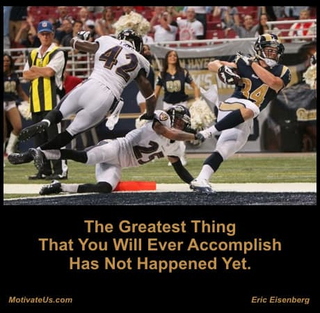 The greatest thing that you will ever accomplish has not happened yet - Eric Eisenberg