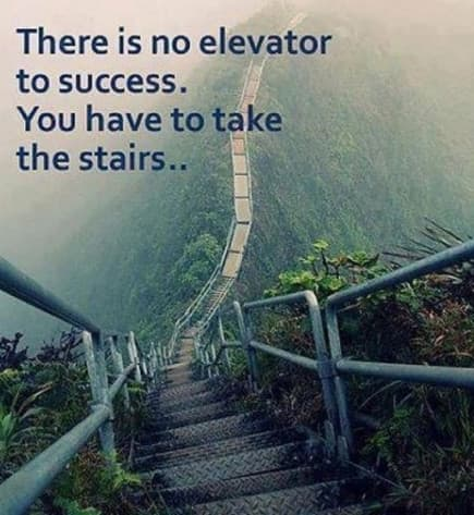 No elevator to success - you have to take the stairs.