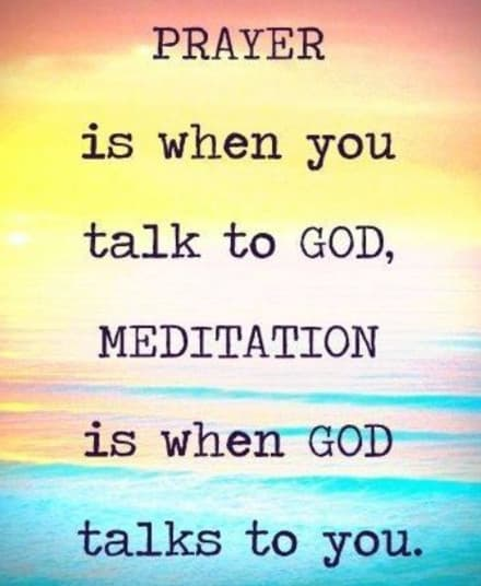 Prayer is when you talk to God, meditation is when God talks to you.