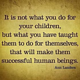 Teach your children to be self-sufficient.