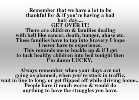You are so lucky - be grateful for everything