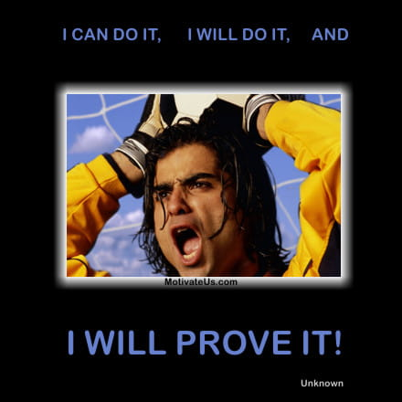 I CAN DO IT, I WILL DO IT, AND I WILL PROVE IT!!! - Unknown - Motivational Quotes of the Day, Positive Thought Of the Day - From MotivateUs.com